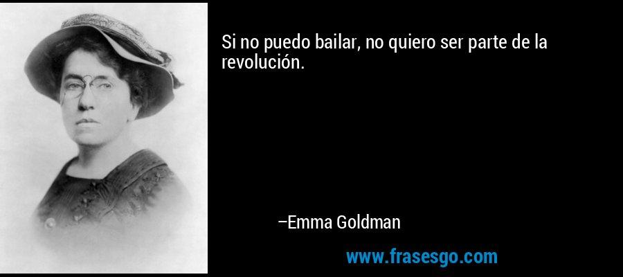 Si no puedo bailar, no quiero ser parte de la revolución. – Emma Goldman