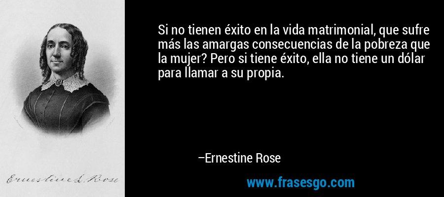 Si no tienen éxito en la vida matrimonial, que sufre más las amargas consecuencias de la pobreza que la mujer? Pero si tiene éxito, ella no tiene un dólar para llamar a su propia. – Ernestine Rose