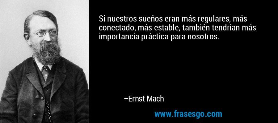 Si nuestros sueños eran más regulares, más conectado, más estable, también tendrían más importancia práctica para nosotros. – Ernst Mach