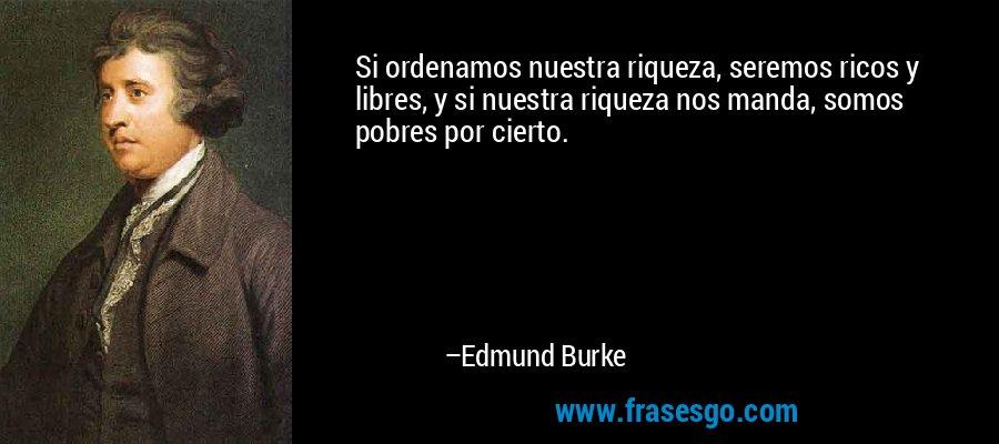 Si ordenamos nuestra riqueza, seremos ricos y libres, y si nuestra riqueza nos manda, somos pobres por cierto. – Edmund Burke