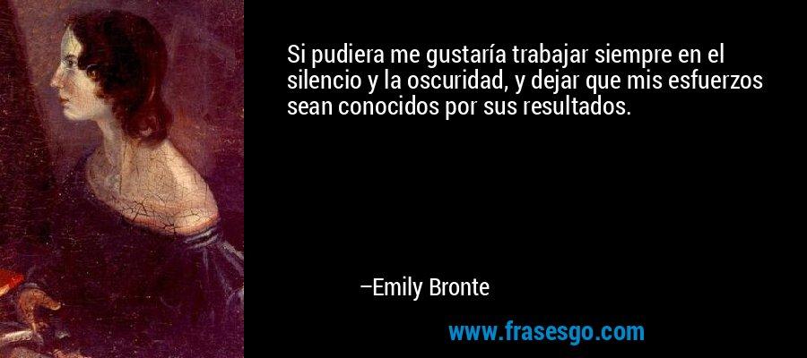 Si pudiera me gustaría trabajar siempre en el silencio y la oscuridad, y dejar que mis esfuerzos sean conocidos por sus resultados. – Emily Bronte