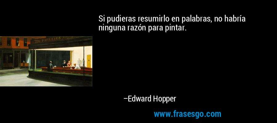 Si pudieras resumirlo en palabras, no habría ninguna razón para pintar. – Edward Hopper