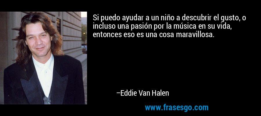 Si puedo ayudar a un niño a descubrir el gusto, o incluso una pasión por la música en su vida, entonces eso es una cosa maravillosa. – Eddie Van Halen