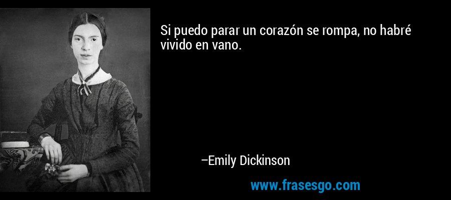 Si puedo parar un corazón se rompa, no habré vivido en vano. – Emily Dickinson