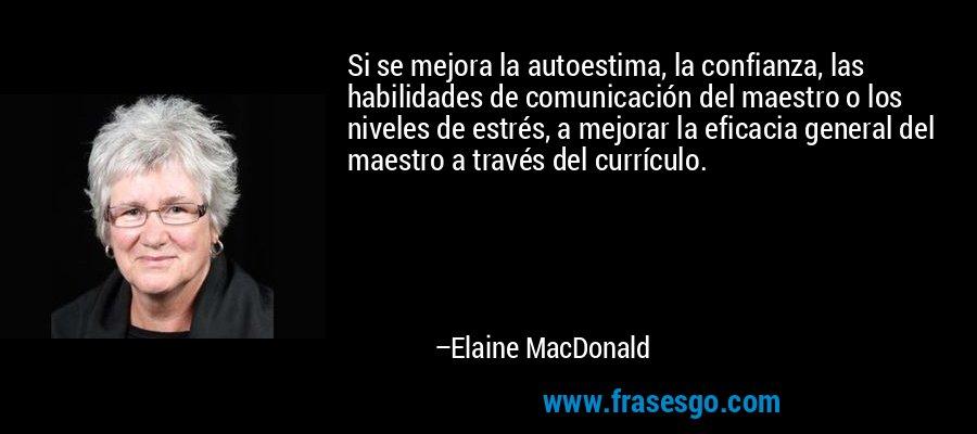 Si se mejora la autoestima, la confianza, las habilidades de comunicación del maestro o los niveles de estrés, a mejorar la eficacia general del maestro a través del currículo. – Elaine MacDonald
