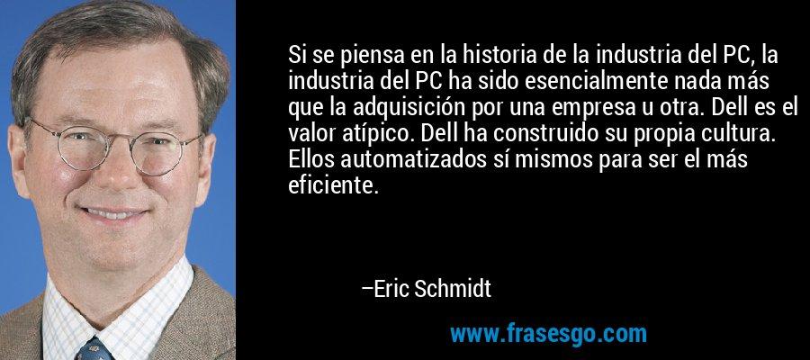 Si se piensa en la historia de la industria del PC, la industria del PC ha sido esencialmente nada más que la adquisición por una empresa u otra. Dell es el valor atípico. Dell ha construido su propia cultura. Ellos automatizados sí mismos para ser el más eficiente. – Eric Schmidt