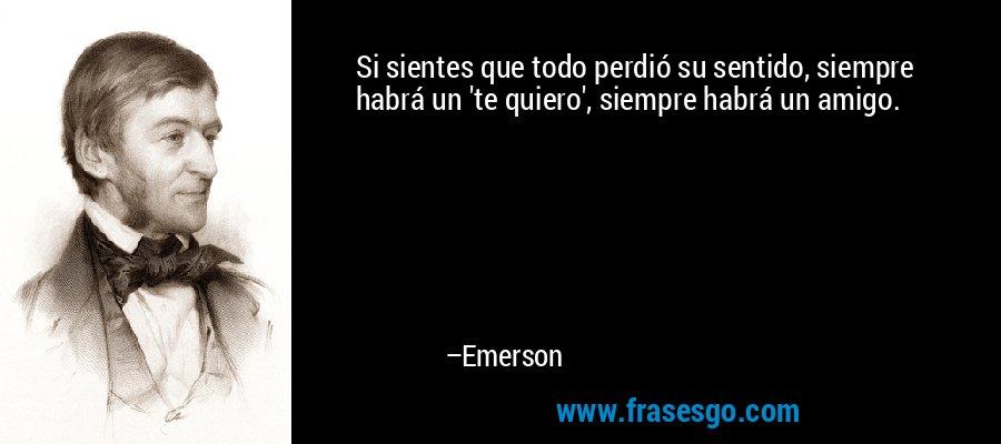 Si sientes que todo perdió su sentido, siempre habrá un 'te quiero', siempre habrá un amigo. – Emerson