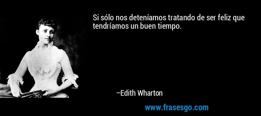 Si sólo nos deteníamos tratando de ser feliz que tendríamos un buen tiempo. – Edith Wharton