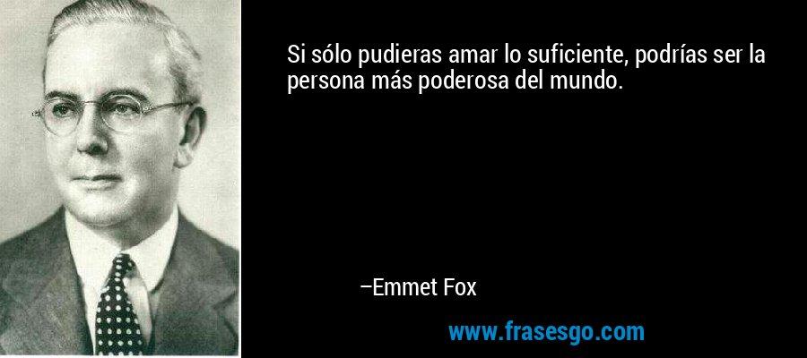 Si sólo pudieras amar lo suficiente, podrías ser la persona más poderosa del mundo. – Emmet Fox