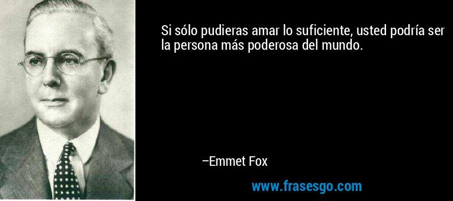 Si sólo pudieras amar lo suficiente, usted podría ser la persona más poderosa del mundo. – Emmet Fox