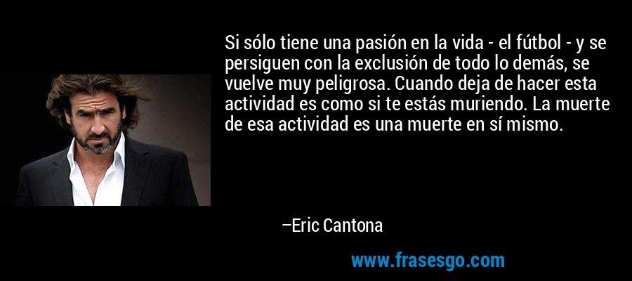 Si sólo tiene una pasión en la vida - el fútbol - y se persiguen con la exclusión de todo lo demás, se vuelve muy peligrosa. Cuando deja de hacer esta actividad es como si te estás muriendo. La muerte de esa actividad es una muerte en sí mismo. – Eric Cantona