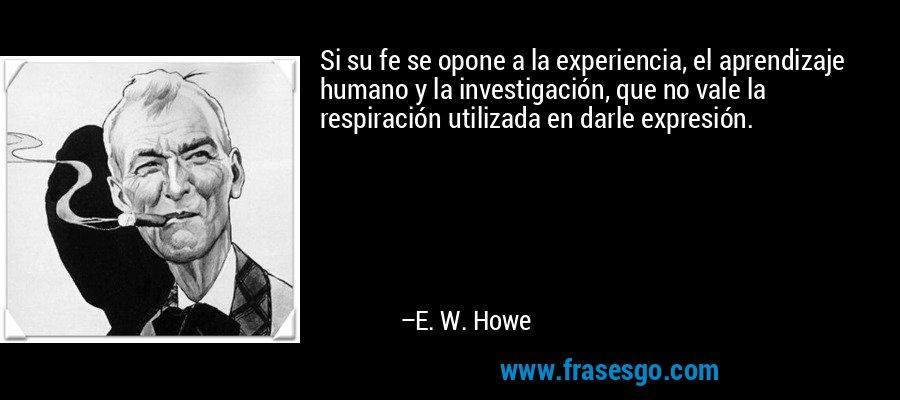 Si su fe se opone a la experiencia, el aprendizaje humano y la investigación, que no vale la respiración utilizada en darle expresión. – E. W. Howe