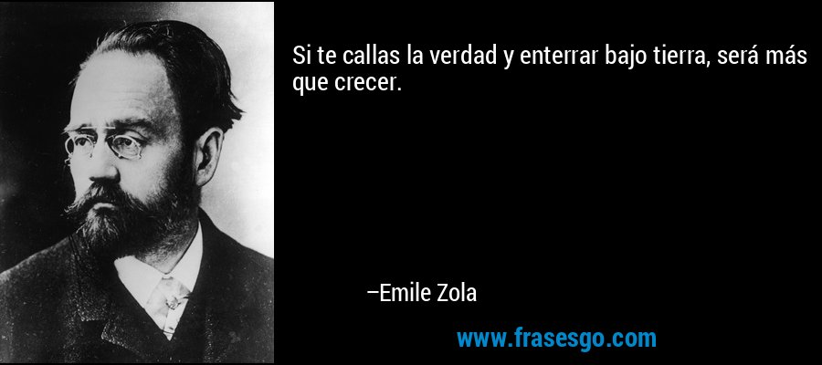 Si te callas la verdad y enterrar bajo tierra, será más que crecer. – Emile Zola