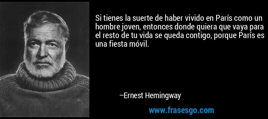 Si tienes la suerte de haber vivido en París como un hombre joven, entonces donde quiera que vaya para el resto de tu vida se queda contigo, porque París es una fiesta móvil. – Ernest Hemingway