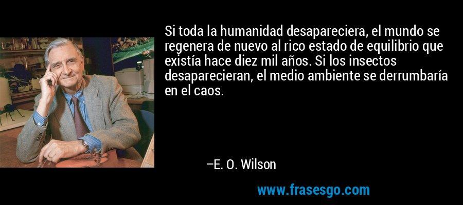 Si toda la humanidad desapareciera, el mundo se regenera de nuevo al rico estado de equilibrio que existía hace diez mil años. Si los insectos desaparecieran, el medio ambiente se derrumbaría en el caos. – E. O. Wilson