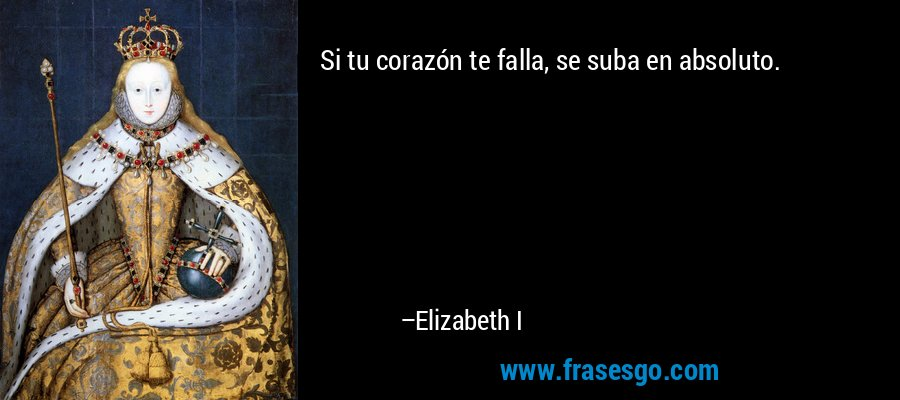 Si tu corazón te falla, se suba en absoluto. – Elizabeth I