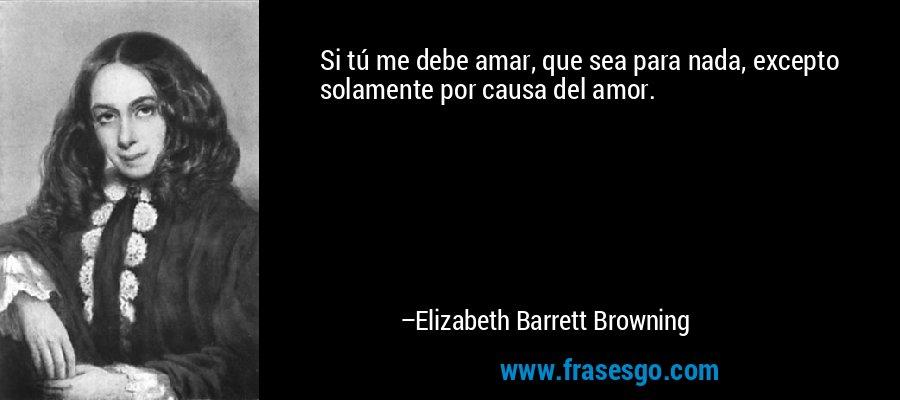 Si tú me debe amar, que sea para nada, excepto solamente por causa del amor. – Elizabeth Barrett Browning