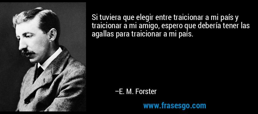 Si tuviera que elegir entre traicionar a mi país y traicionar a mi amigo, espero que debería tener las agallas para traicionar a mi país. – E. M. Forster