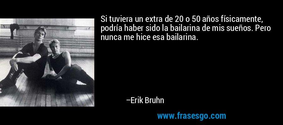 Si tuviera un extra de 20 o 50 años físicamente, podría haber sido la bailarina de mis sueños. Pero nunca me hice esa bailarina. – Erik Bruhn