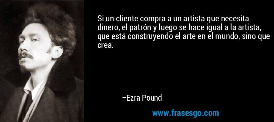 Si un cliente compra a un artista que necesita dinero, el patrón y luego se hace igual a la artista, que está construyendo el arte en el mundo, sino que crea. – Ezra Pound