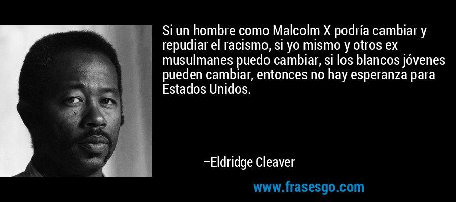 Si un hombre como Malcolm X podría cambiar y repudiar el racismo, si yo mismo y otros ex musulmanes puedo cambiar, si los blancos jóvenes pueden cambiar, entonces no hay esperanza para Estados Unidos. – Eldridge Cleaver