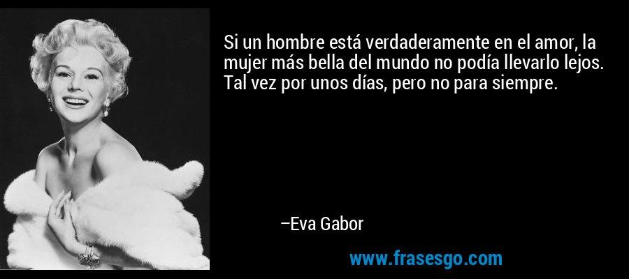 Si un hombre está verdaderamente en el amor, la mujer más bella del mundo no podía llevarlo lejos. Tal vez por unos días, pero no para siempre. – Eva Gabor