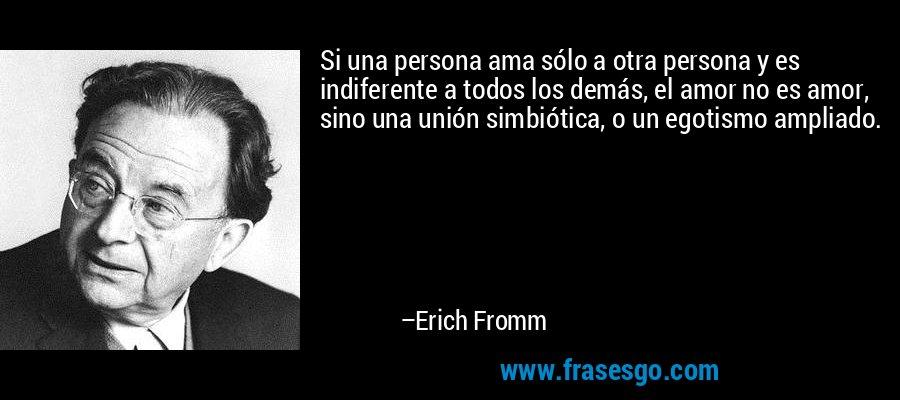 Si una persona ama sólo a otra persona y es indiferente a todos los demás, el amor no es amor, sino una unión simbiótica, o un egotismo ampliado. – Erich Fromm