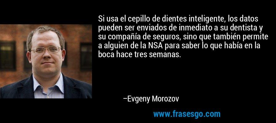Si usa el cepillo de dientes inteligente, los datos pueden ser enviados de inmediato a su dentista y su compañía de seguros, sino que también permite a alguien de la NSA para saber lo que había en la boca hace tres semanas. – Evgeny Morozov