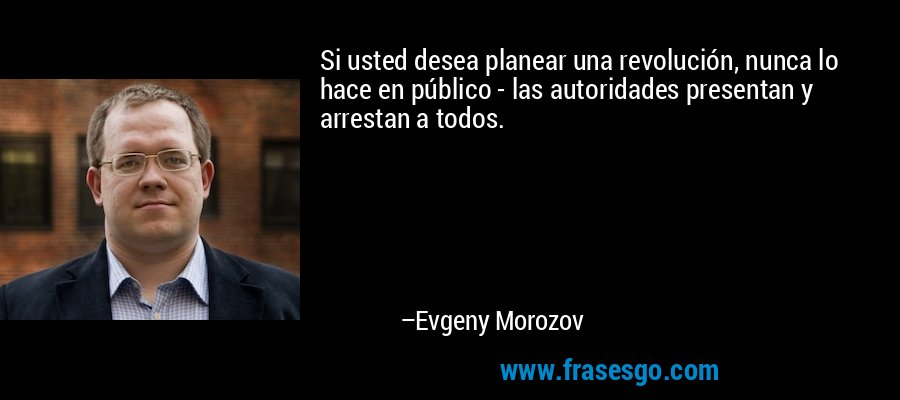 Si usted desea planear una revolución, nunca lo hace en público - las autoridades presentan y arrestan a todos. – Evgeny Morozov