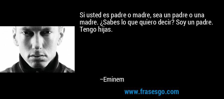 Si usted es padre o madre, sea un padre o una madre. ¿Sabes lo que quiero decir? Soy un padre. Tengo hijas. – Eminem