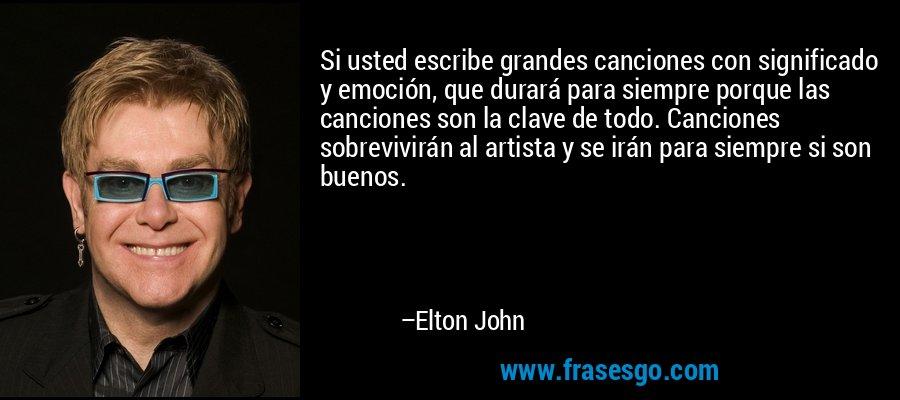Si usted escribe grandes canciones con significado y emoción, que durará para siempre porque las canciones son la clave de todo. Canciones sobrevivirán al artista y se irán para siempre si son buenos. – Elton John