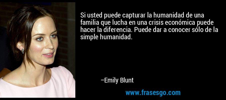 Si usted puede capturar la humanidad de una familia que lucha en una crisis económica puede hacer la diferencia. Puede dar a conocer sólo de la simple humanidad. – Emily Blunt