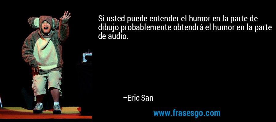 Si usted puede entender el humor en la parte de dibujo probablemente obtendrá el humor en la parte de audio. – Eric San
