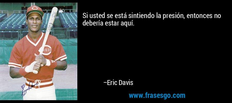 Si usted se está sintiendo la presión, entonces no debería estar aquí. – Eric Davis