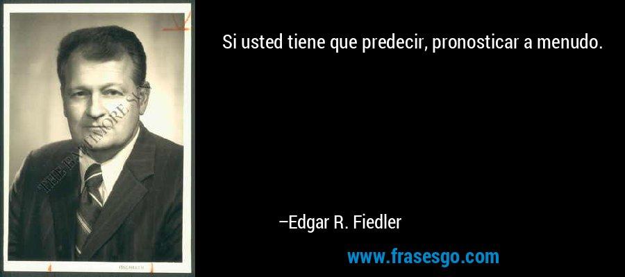Si usted tiene que predecir, pronosticar a menudo. – Edgar R. Fiedler