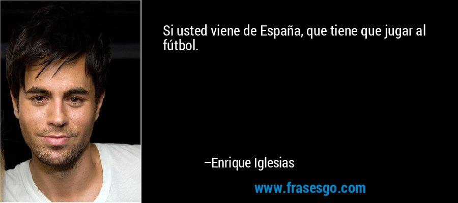 Si usted viene de España, que tiene que jugar al fútbol. – Enrique Iglesias