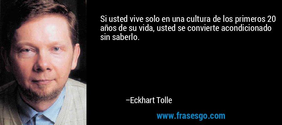 Si usted vive solo en una cultura de los primeros 20 años de su vida, usted se convierte acondicionado sin saberlo. – Eckhart Tolle