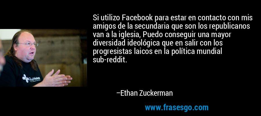 Si utilizo Facebook para estar en contacto con mis amigos de la secundaria que son los republicanos van a la iglesia, Puedo conseguir una mayor diversidad ideológica que en salir con los progresistas laicos en la política mundial sub-reddit. – Ethan Zuckerman