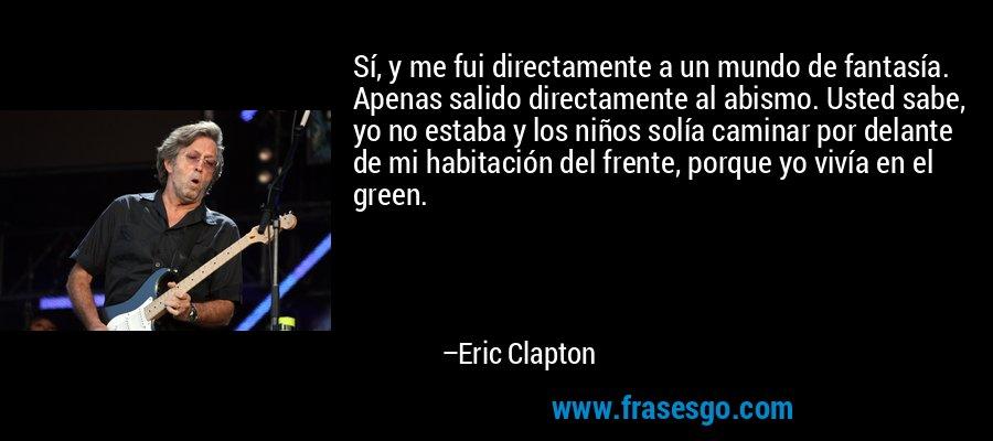Sí, y me fui directamente a un mundo de fantasía. Apenas salido directamente al abismo. Usted sabe, yo no estaba y los niños solía caminar por delante de mi habitación del frente, porque yo vivía en el green. – Eric Clapton