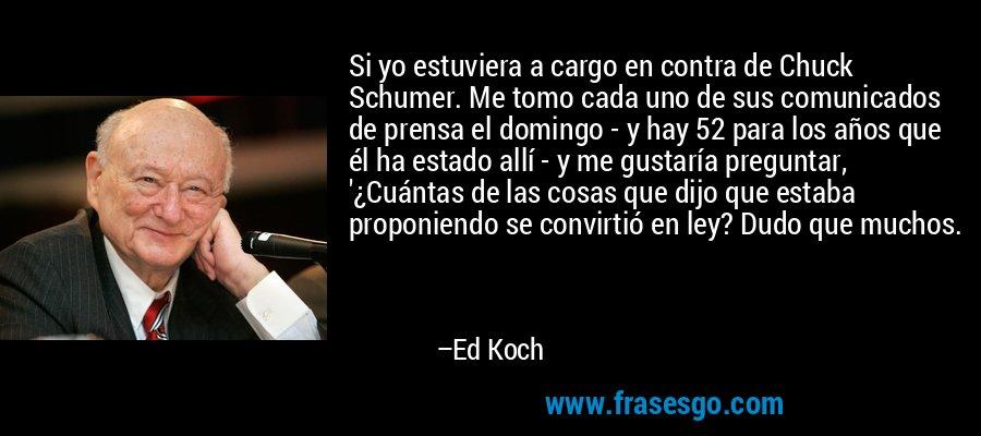 Si yo estuviera a cargo en contra de Chuck Schumer. Me tomo cada uno de sus comunicados de prensa el domingo - y hay 52 para los años que él ha estado allí - y me gustaría preguntar, '¿Cuántas de las cosas que dijo que estaba proponiendo se convirtió en ley? Dudo que muchos. – Ed Koch