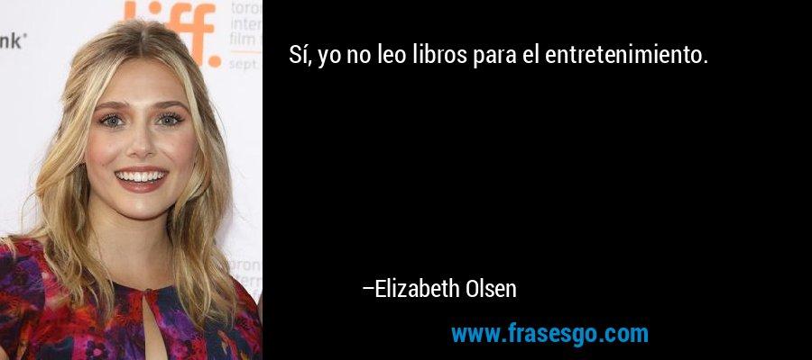 Sí, yo no leo libros para el entretenimiento. – Elizabeth Olsen