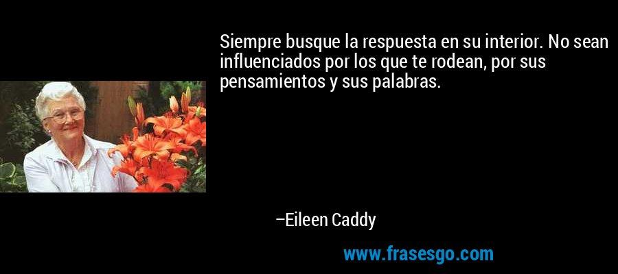 Siempre busque la respuesta en su interior. No sean influenciados por los que te rodean, por sus pensamientos y sus palabras. – Eileen Caddy
