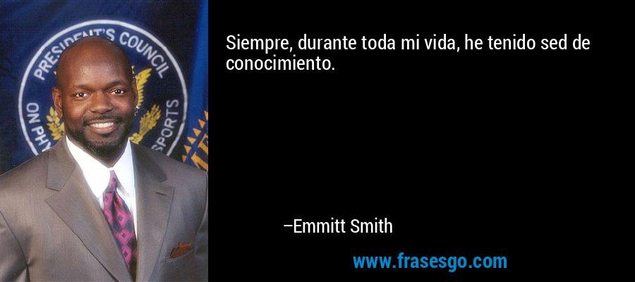 Siempre, durante toda mi vida, he tenido sed de conocimiento. – Emmitt Smith