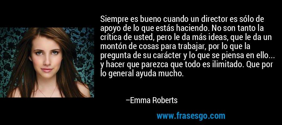Siempre es bueno cuando un director es sólo de apoyo de lo que estás haciendo. No son tanto la crítica de usted, pero le da más ideas, que le da un montón de cosas para trabajar, por lo que la pregunta de su carácter y lo que se piensa en ello... y hacer que parezca que todo es ilimitado. Que por lo general ayuda mucho. – Emma Roberts