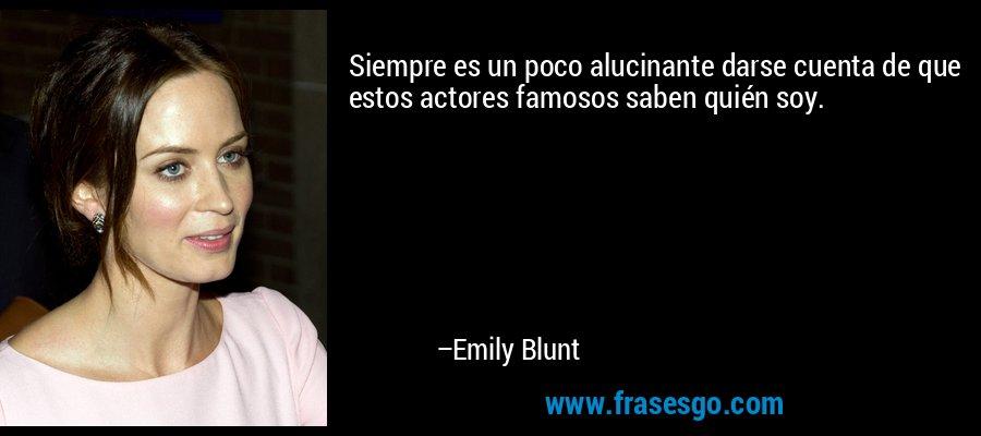 Siempre es un poco alucinante darse cuenta de que estos actores famosos saben quién soy. – Emily Blunt