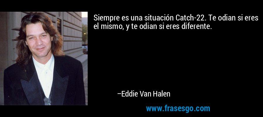 Siempre es una situación Catch-22. Te odian si eres el mismo, y te odian si eres diferente. – Eddie Van Halen