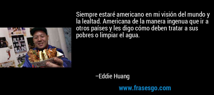 Siempre estaré americano en mi visión del mundo y la lealtad. Americana de la manera ingenua que ir a otros países y les digo cómo deben tratar a sus pobres o limpiar el agua. – Eddie Huang