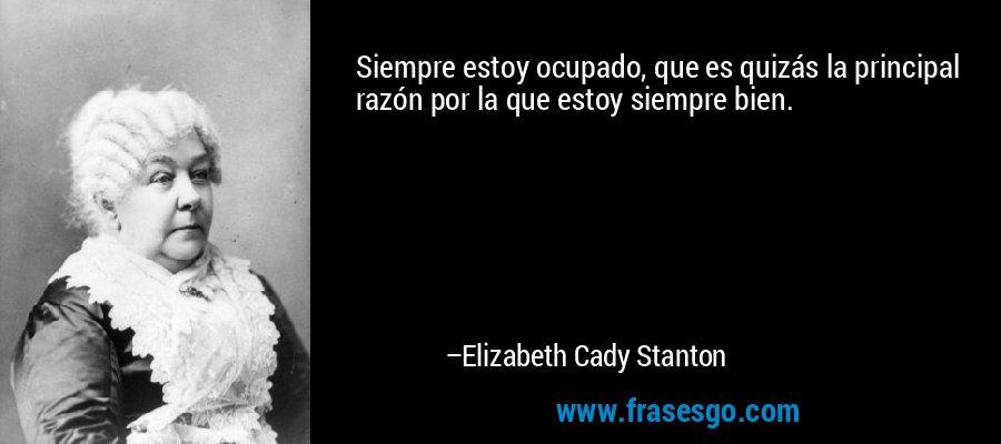Siempre estoy ocupado, que es quizás la principal razón por la que estoy siempre bien. – Elizabeth Cady Stanton