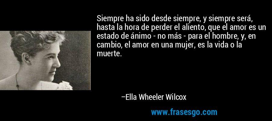Siempre ha sido desde siempre, y siempre será, hasta la hora de perder el aliento, que el amor es un estado de ánimo - no más - para el hombre, y, en cambio, el amor en una mujer, es la vida o la muerte. – Ella Wheeler Wilcox