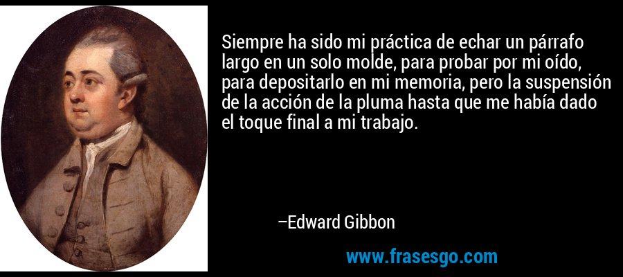 Siempre ha sido mi práctica de echar un párrafo largo en un solo molde, para probar por mi oído, para depositarlo en mi memoria, pero la suspensión de la acción de la pluma hasta que me había dado el toque final a mi trabajo. – Edward Gibbon